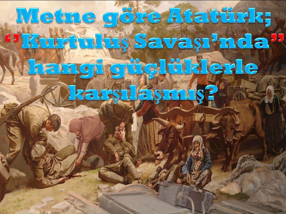 Metne göre Atatürk; ''Kurtuluş Savaşı'nda'' hangi güçlüklerle karşılaşmış