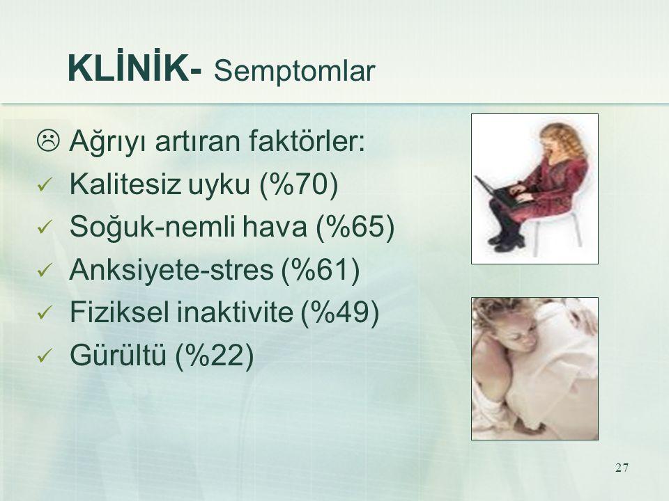 KLİNİK- Semptomlar  Ağrıyı artıran faktörler: Kalitesiz uyku (%70)