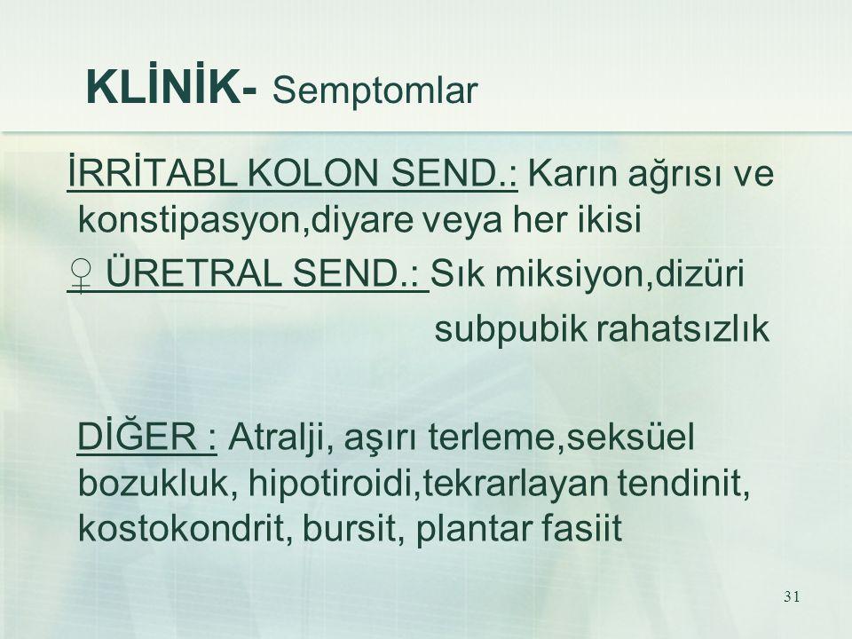 KLİNİK- Semptomlar İRRİTABL KOLON SEND.: Karın ağrısı ve konstipasyon,diyare veya her ikisi. ♀ ÜRETRAL SEND.: Sık miksiyon,dizüri.
