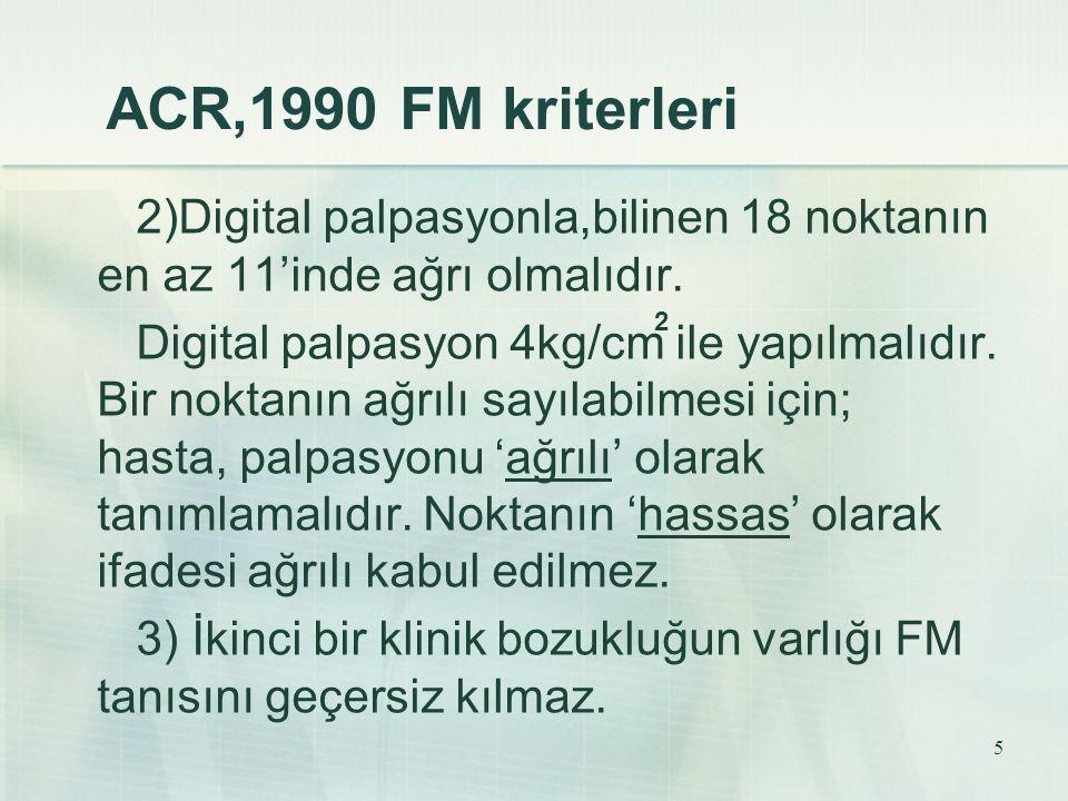 ACR,1990 FM kriterleri 2)Digital palpasyonla,bilinen 18 noktanın en az 11'inde ağrı olmalıdır.