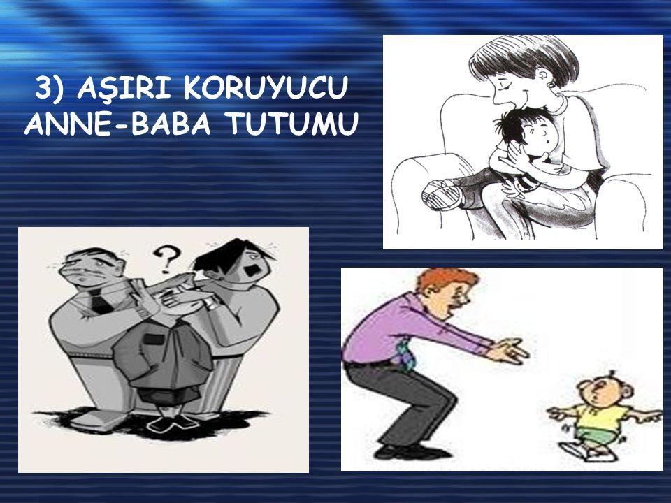 3) AŞIRI KORUYUCU ANNE-BABA TUTUMU