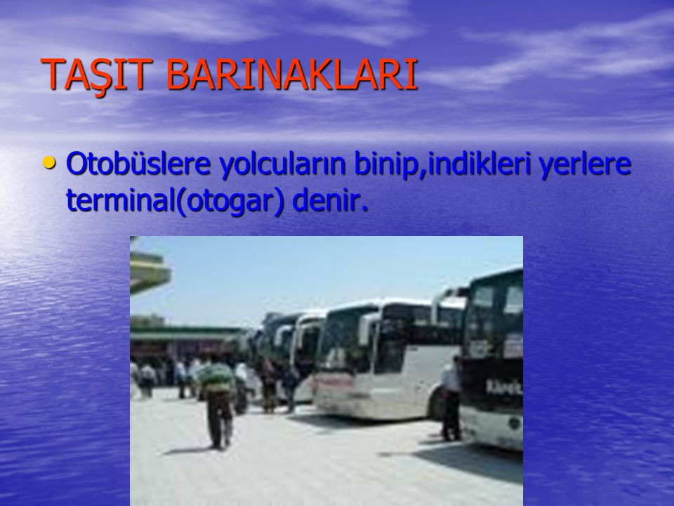 TAŞIT BARINAKLARI Otobüslere yolcuların binip,indikleri yerlere terminal(otogar) denir.