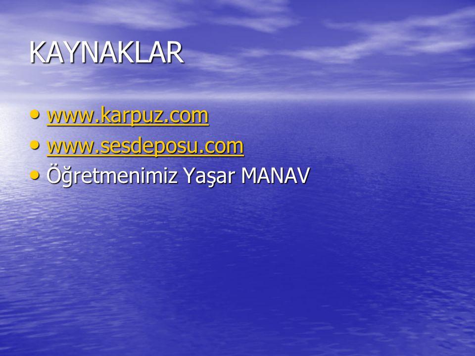 KAYNAKLAR www.karpuz.com www.sesdeposu.com Öğretmenimiz Yaşar MANAV