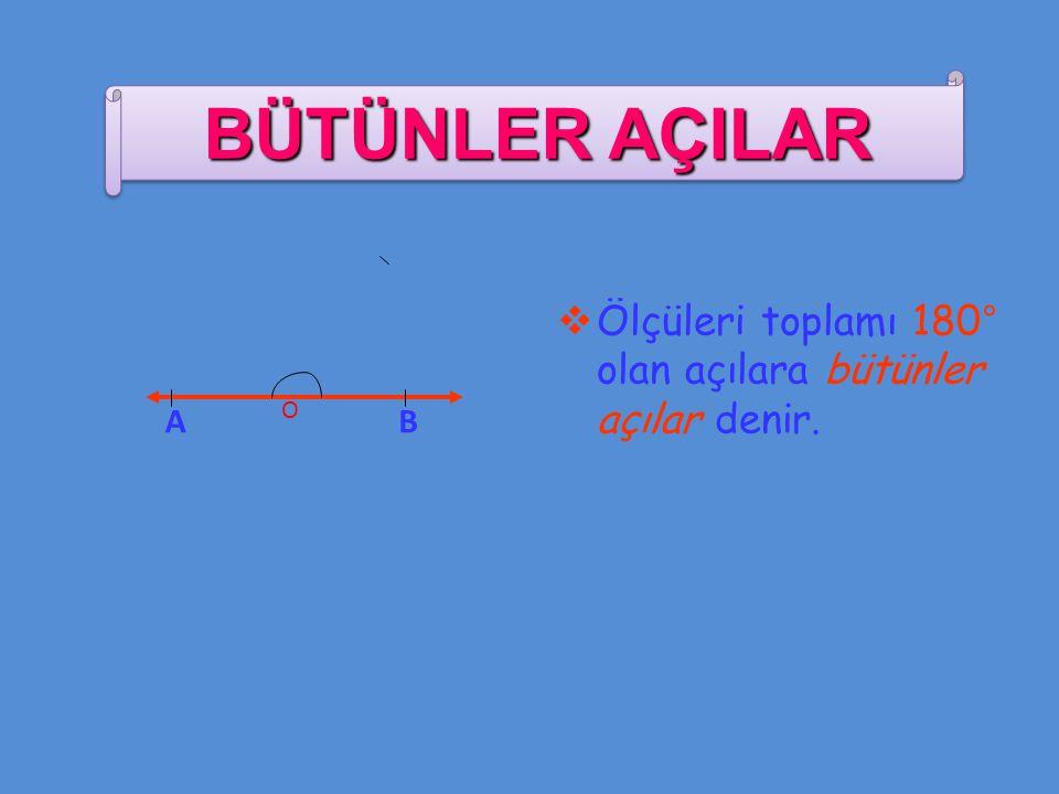 BÜTÜNLER AÇILAR Ölçüleri toplamı 180° olan açılara bütünler açılar denir. A O B
