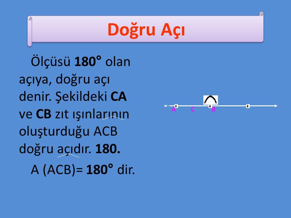Doğru Açı Ölçüsü 180° olan açıya, doğru açı denir. Şekildeki CA ve CB zıt ışınlarının oluşturduğu ACB doğru açıdır. 180.