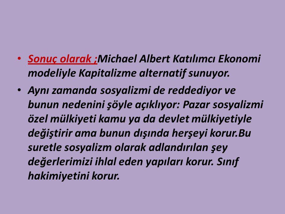 Sonuç olarak ;Michael Albert Katılımcı Ekonomi modeliyle Kapitalizme alternatif sunuyor.