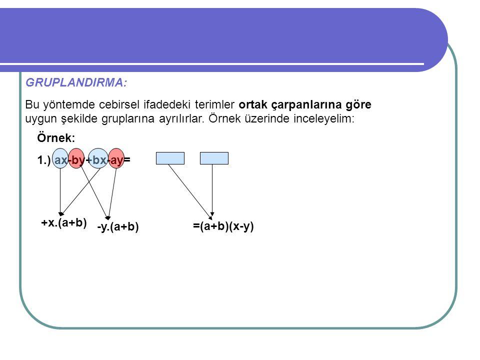 GRUPLANDIRMA: Bu yöntemde cebirsel ifadedeki terimler ortak çarpanlarına göre uygun şekilde gruplarına ayrılırlar. Örnek üzerinde inceleyelim: