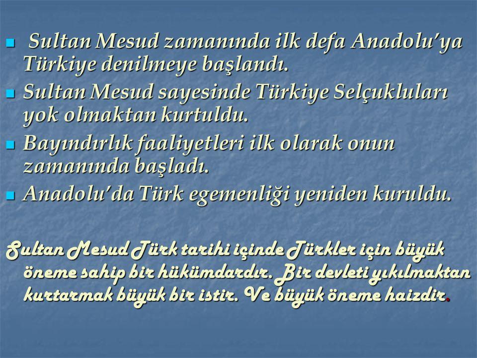 Sultan Mesud zamanında ilk defa Anadolu'ya Türkiye denilmeye başlandı.