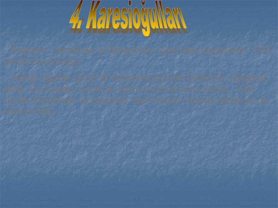 4. Karesioğulları Balıkesir, Çanakkale ve Bergama'yı içine alan topraklarda 1304 yılında kurulmuştur.