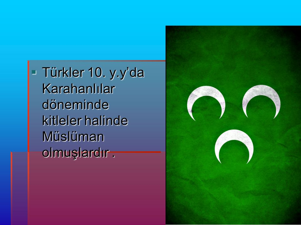 Türkler 10. y.y'da Karahanlılar döneminde kitleler halinde Müslüman olmuşlardır .
