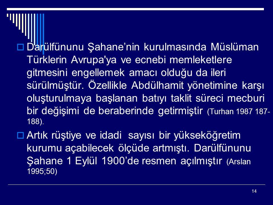 Darülfünunu Şahane'nin kurulmasında Müslüman Türklerin Avrupa ya ve ecnebi memleketlere gitmesini engellemek amacı olduğu da ileri sürülmüştür. Özellikle Abdülhamit yönetimine karşı oluşturulmaya başlanan batıyı taklit süreci mecburi bir değişimi de beraberinde getirmiştir (Turhan 1987 187-188).