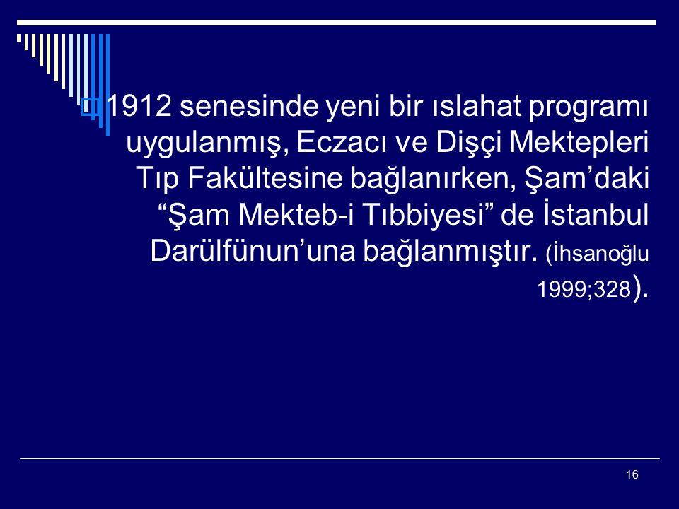 1912 senesinde yeni bir ıslahat programı uygulanmış, Eczacı ve Dişçi Mektepleri Tıp Fakültesine bağlanırken, Şam'daki Şam Mekteb-i Tıbbiyesi de İstanbul Darülfünun'una bağlanmıştır.