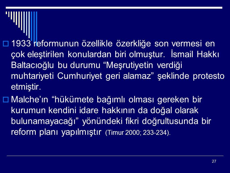 1933 reformunun özellikle özerkliğe son vermesi en çok eleştirilen konulardan biri olmuştur. İsmail Hakkı Baltacıoğlu bu durumu Meşrutiyetin verdiği muhtariyeti Cumhuriyet geri alamaz şeklinde protesto etmiştir.