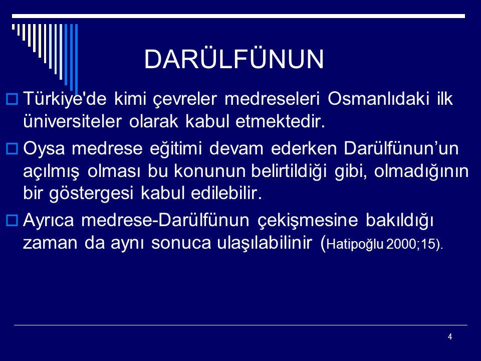 DARÜLFÜNUN Türkiye de kimi çevreler medreseleri Osmanlıdaki ilk üniversiteler olarak kabul etmektedir.
