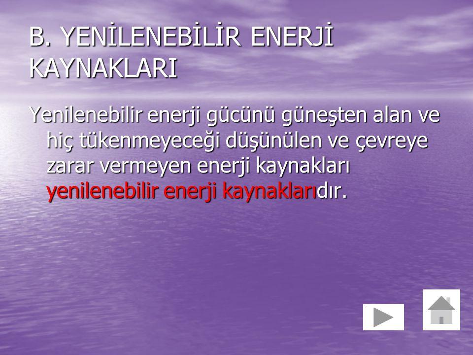 B. YENİLENEBİLİR ENERJİ KAYNAKLARI