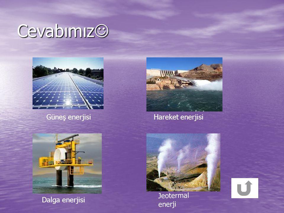 Cevabımız Güneş enerjisi Hareket enerjisi Jeotermal enerji