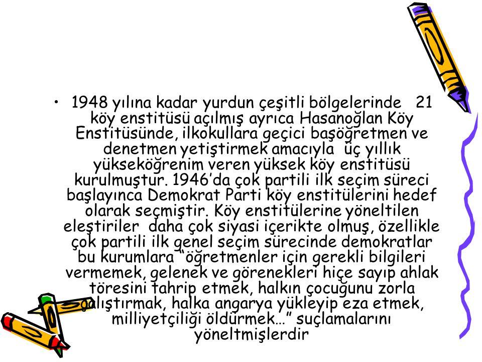 1948 yılına kadar yurdun çeşitli bölgelerinde 21 köy enstitüsü açılmış ayrıca Hasanoğlan Köy Enstitüsünde, ilkokullara geçici başöğretmen ve denetmen yetiştirmek amacıyla üç yıllık yükseköğrenim veren yüksek köy enstitüsü kurulmuştur.