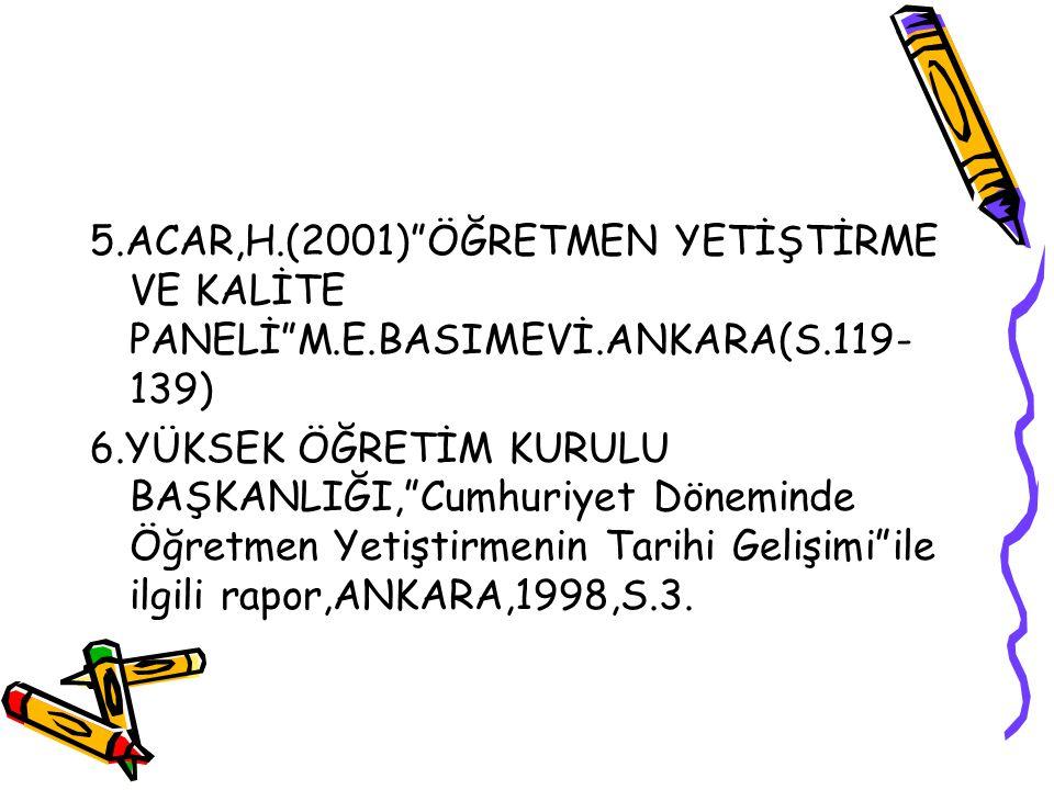 5. ACAR,H. (2001) ÖĞRETMEN YETİŞTİRME VE KALİTE PANELİ M. E. BASIMEVİ