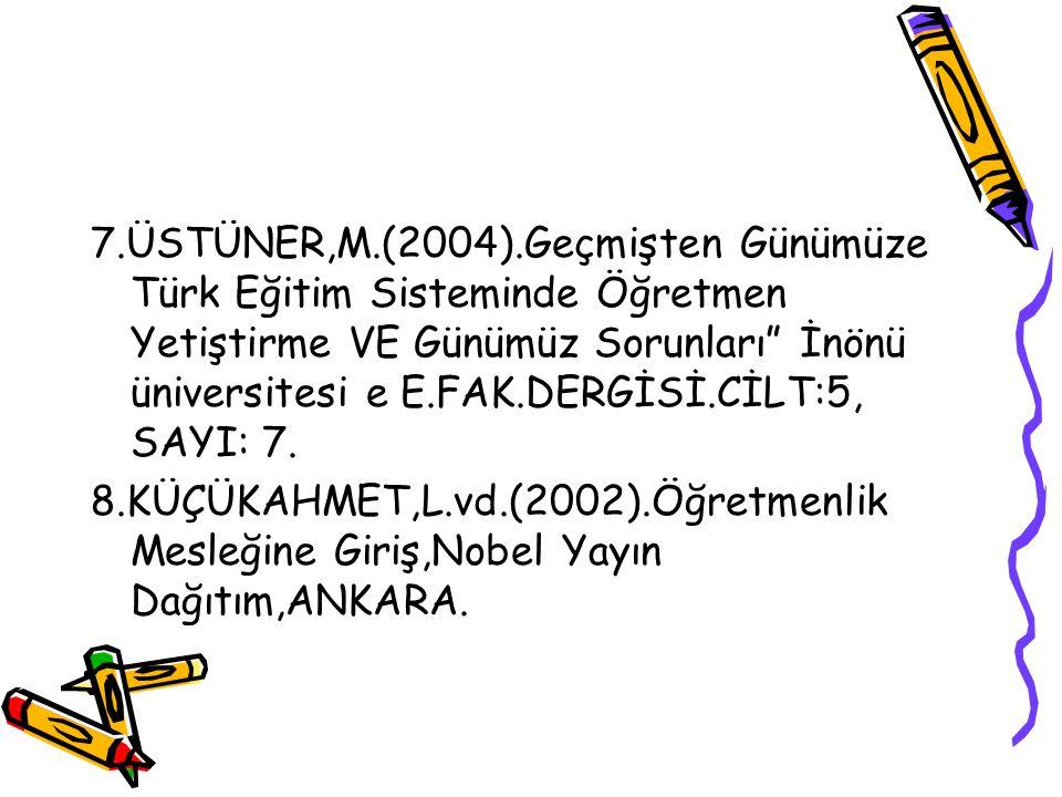 7.ÜSTÜNER,M.(2004).Geçmişten Günümüze Türk Eğitim Sisteminde Öğretmen Yetiştirme VE Günümüz Sorunları İnönü üniversitesi e E.FAK.DERGİSİ.CİLT:5, SAYI: 7.