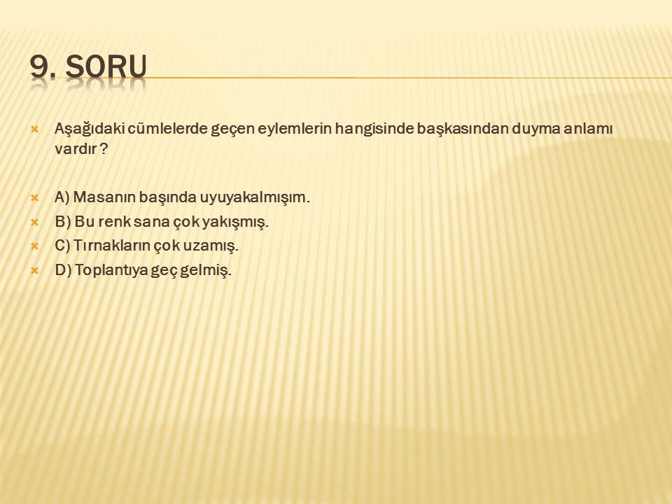 9. SORU Aşağıdaki cümlelerde geçen eylemlerin hangisinde başkasından duyma anlamı vardır A) Masanın başında uyuyakalmışım.