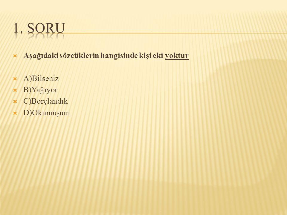 1. SORU Aşağıdaki sözcüklerin hangisinde kişi eki yoktur A)Bilseniz