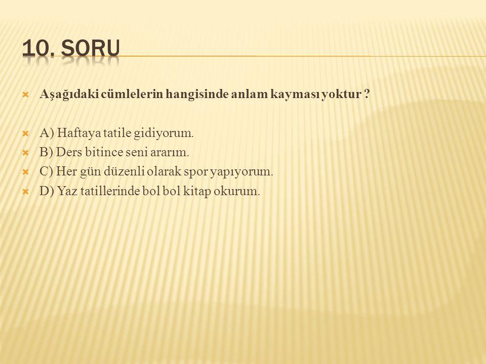 10. SORU Aşağıdaki cümlelerin hangisinde anlam kayması yoktur