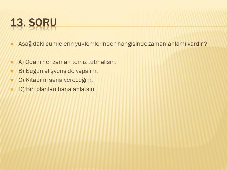 13. SORU Aşağıdaki cümlelerin yüklemlerinden hangisinde zaman anlamı vardır A) Odanı her zaman temiz tutmalısın.