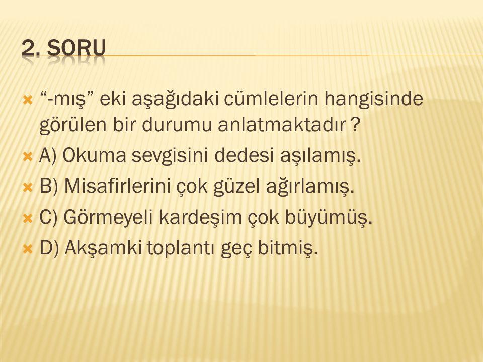 2. SORU -mış eki aşağıdaki cümlelerin hangisinde görülen bir durumu anlatmaktadır A) Okuma sevgisini dedesi aşılamış.