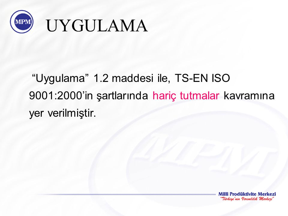 UYGULAMA Uygulama 1.2 maddesi ile, TS-EN ISO 9001:2000'in şartlarında hariç tutmalar kavramına yer verilmiştir.