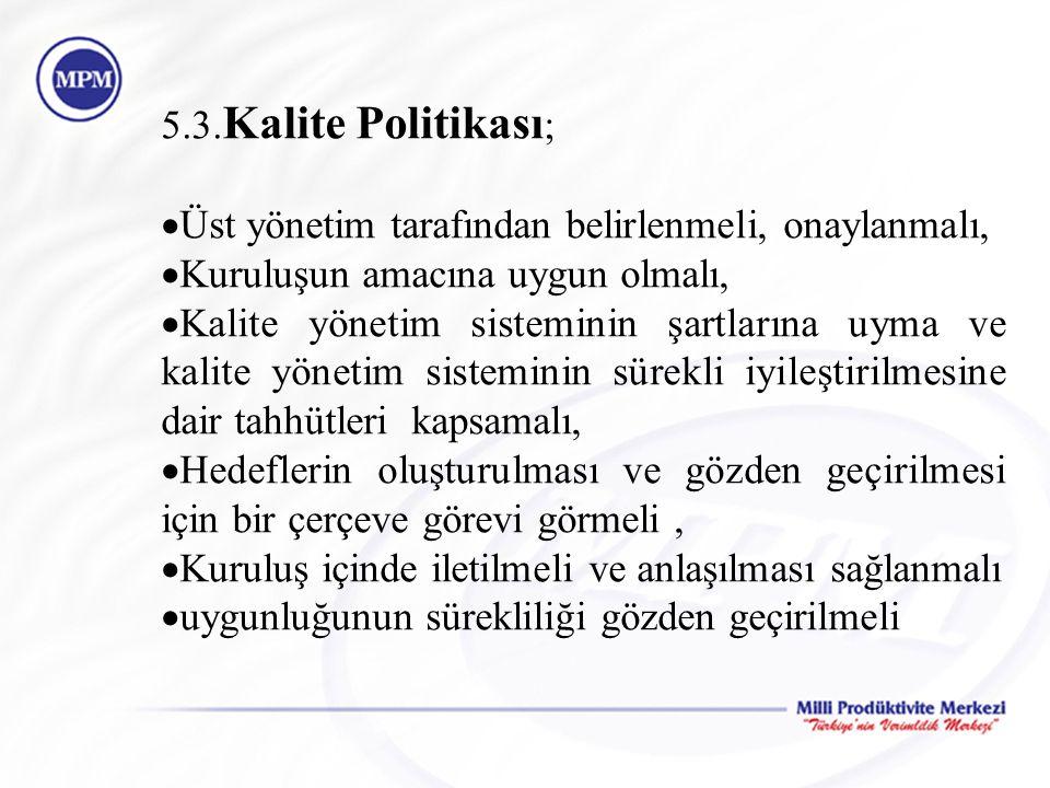5.3.Kalite Politikası; Üst yönetim tarafından belirlenmeli, onaylanmalı, Kuruluşun amacına uygun olmalı,