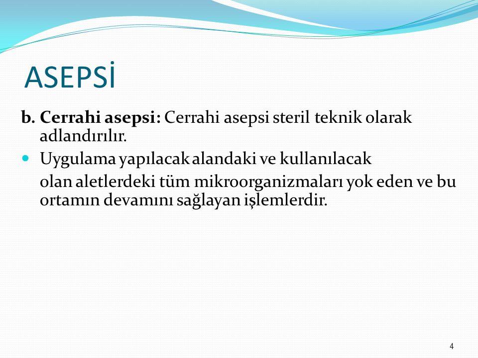 ASEPSİ b. Cerrahi asepsi: Cerrahi asepsi steril teknik olarak adlandırılır. Uygulama yapılacak alandaki ve kullanılacak.