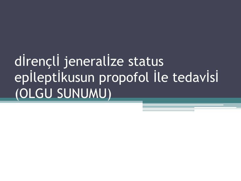 dİrençlİ jeneralİze status epİleptİkusun propofol İle tedavİsİ (OLGU SUNUMU)