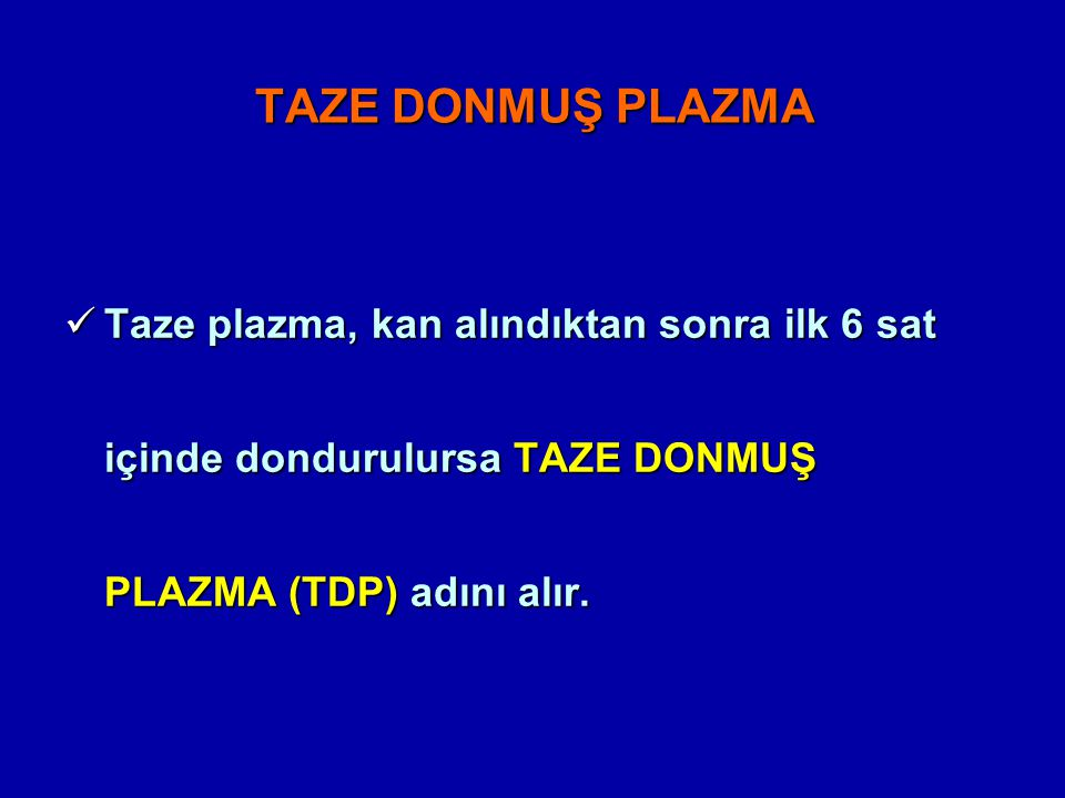 TAZE DONMUŞ PLAZMA Taze plazma, kan alındıktan sonra ilk 6 sat içinde dondurulursa TAZE DONMUŞ PLAZMA (TDP) adını alır.