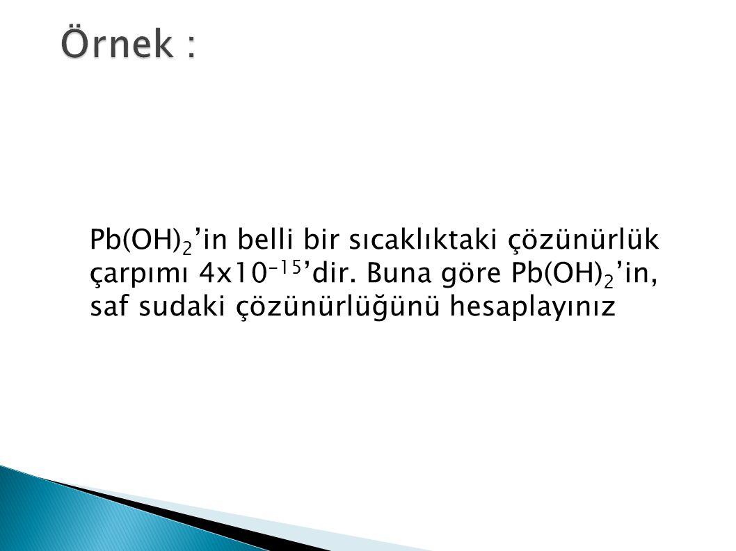 Örnek : Pb(OH)2'in belli bir sıcaklıktaki çözünürlük çarpımı 4x10-15'dir.