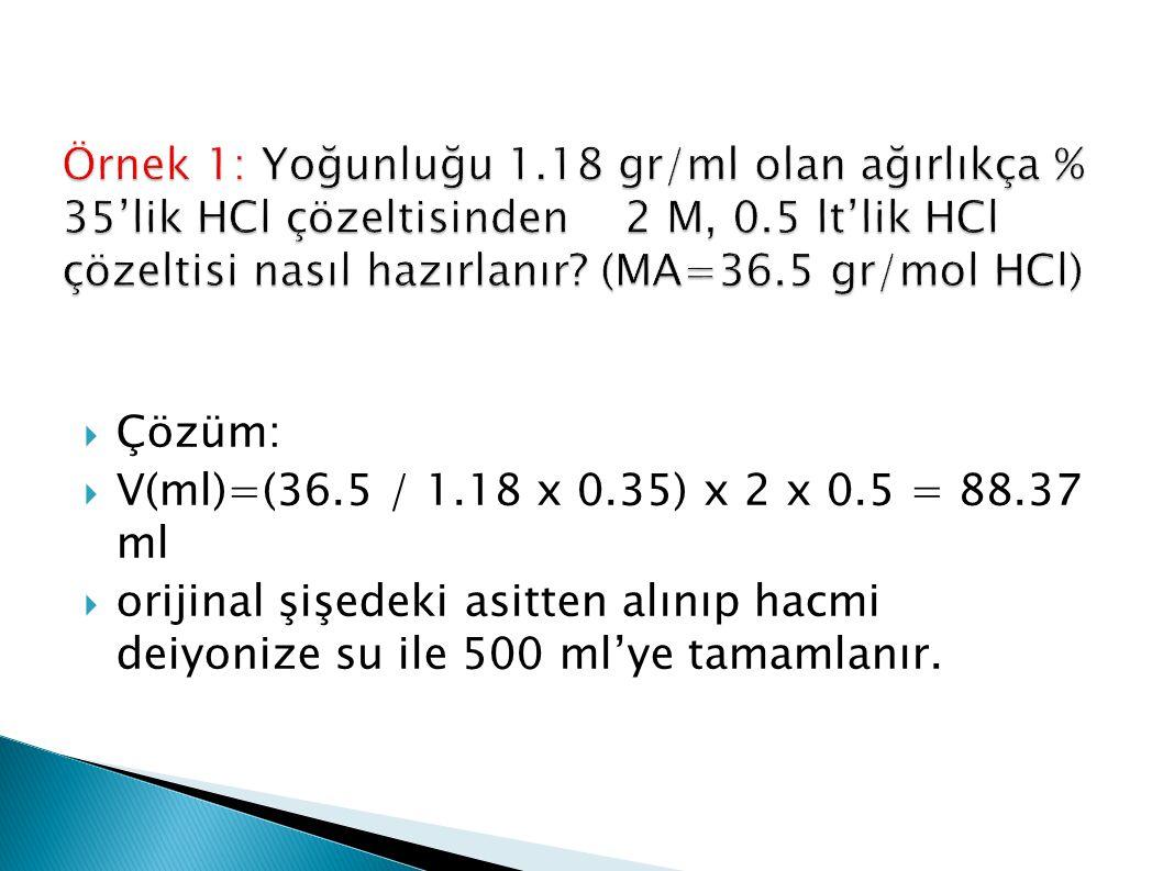 Örnek 1: Yoğunluğu 1.18 gr/ml olan ağırlıkça % 35'lik HCl çözeltisinden 2 M, 0.5 lt'lik HCl çözeltisi nasıl hazırlanır (MA=36.5 gr/mol HCl)