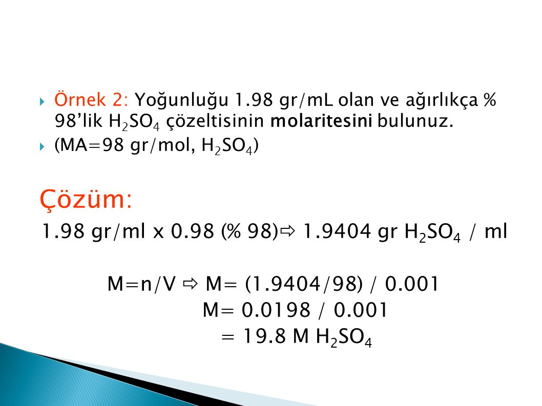 Çözüm: 1.98 gr/ml x 0.98 (% 98) 1.9404 gr H2SO4 / ml
