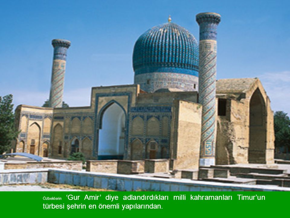 Özbeklerin 'Gur Amir' diye adlandırdıkları milli kahramanları Timur'un türbesi şehrin en önemli yapılarından.