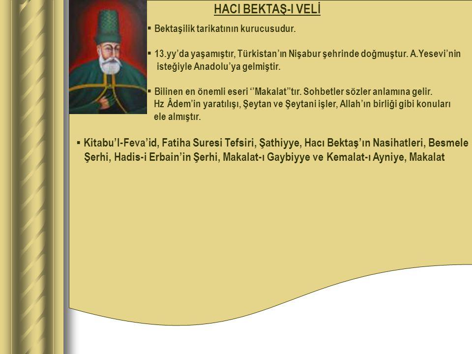 HACI BEKTAŞ-I VELİ Bektaşilik tarikatının kurucusudur. 13.yy'da yaşamıştır, Türkistan'ın Nişabur şehrinde doğmuştur. A.Yesevi'nin.