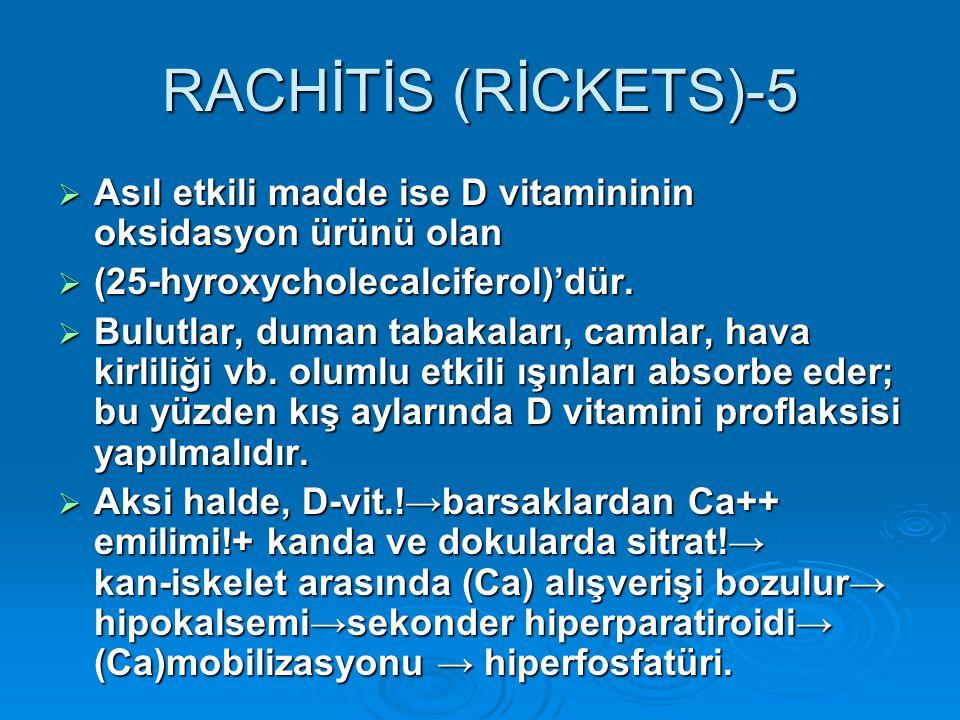 RACHİTİS (RİCKETS)-5 Asıl etkili madde ise D vitamininin oksidasyon ürünü olan. (25-hyroxycholecalciferol)'dür.