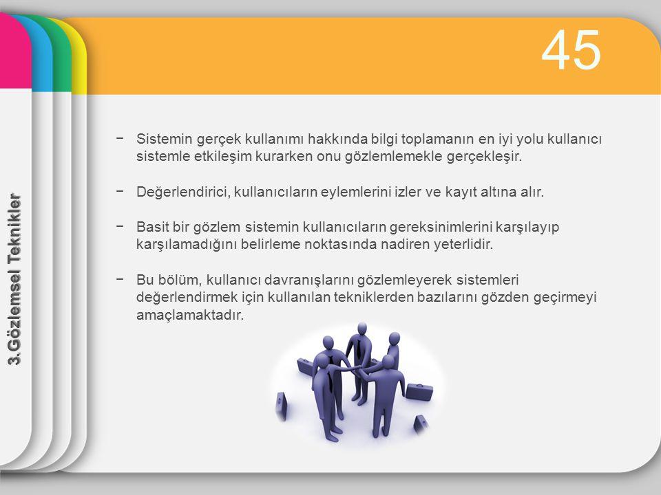 45 Sistemin gerçek kullanımı hakkında bilgi toplamanın en iyi yolu kullanıcı sistemle etkileşim kurarken onu gözlemlemekle gerçekleşir.