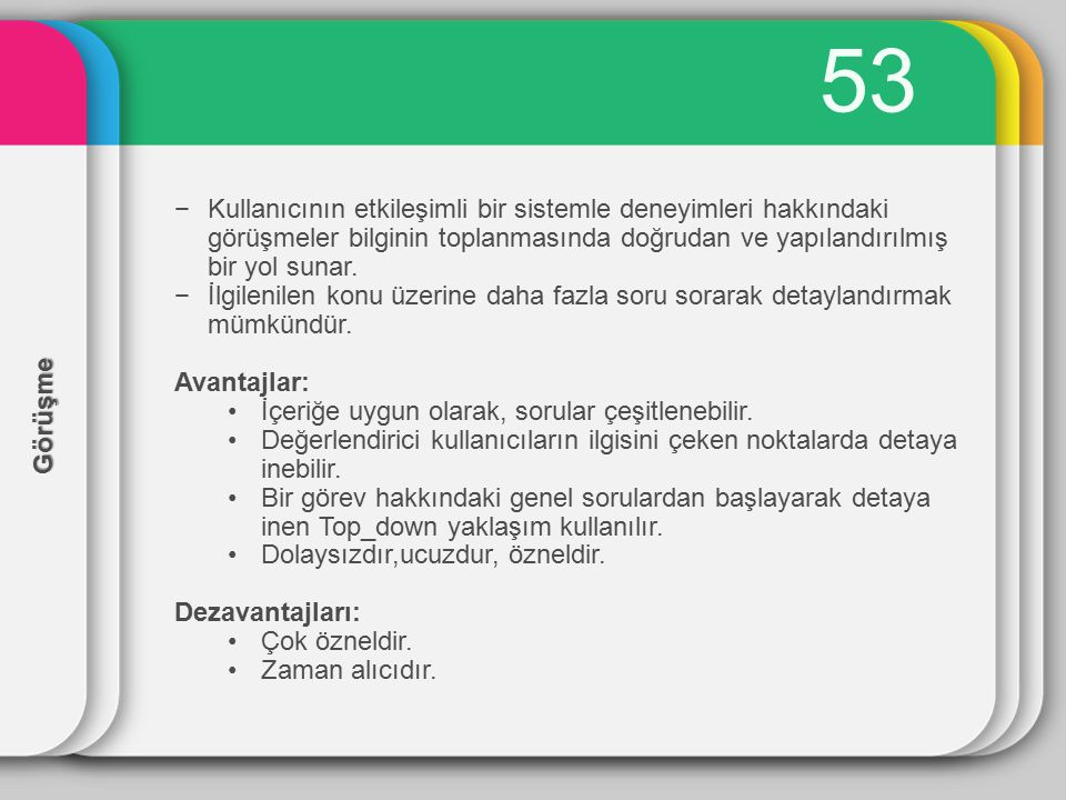 53 Kullanıcının etkileşimli bir sistemle deneyimleri hakkındaki görüşmeler bilginin toplanmasında doğrudan ve yapılandırılmış bir yol sunar.