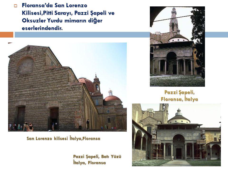 Floransa'da San Lorenzo Kilisesi,Pitti Sarayı, Pazzi Şapeli ve Oksuzler Yurdu mimarın diğer eserlerindendir.