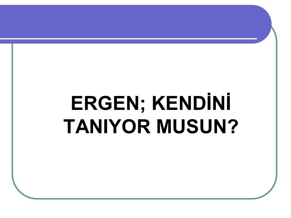 ERGEN; KENDİNİ TANIYOR MUSUN