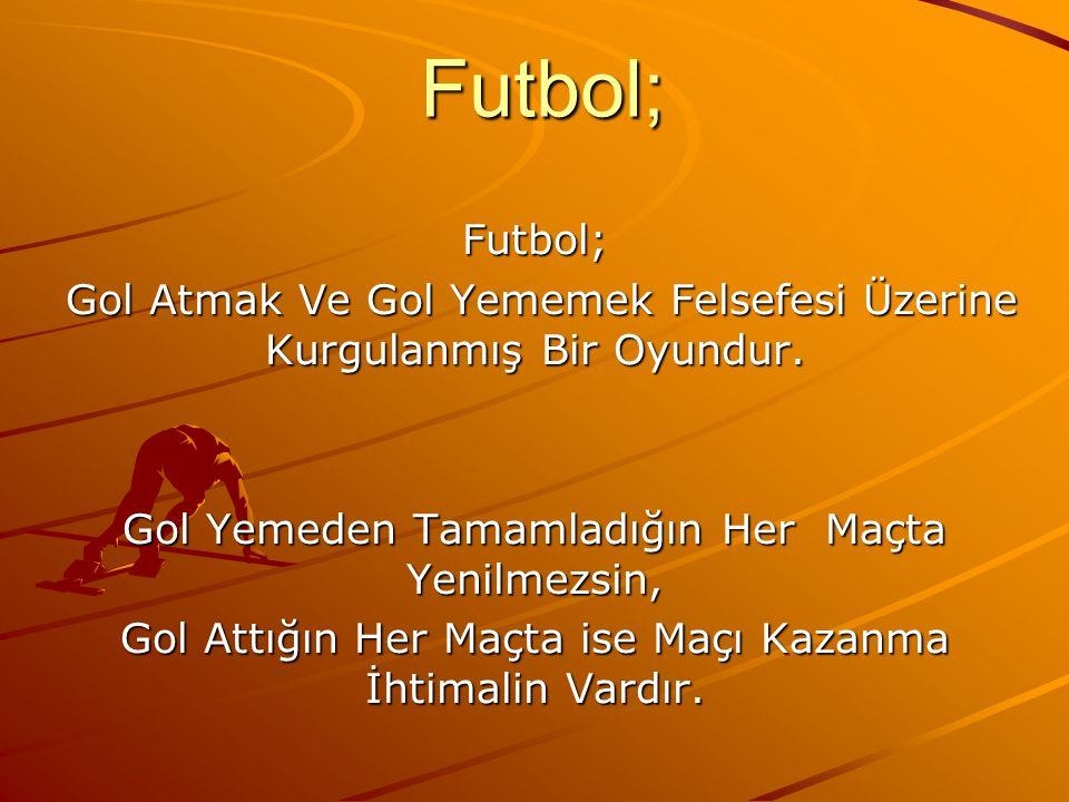 Futbol; Futbol; Gol Atmak Ve Gol Yememek Felsefesi Üzerine Kurgulanmış Bir Oyundur. Gol Yemeden Tamamladığın Her Maçta Yenilmezsin,