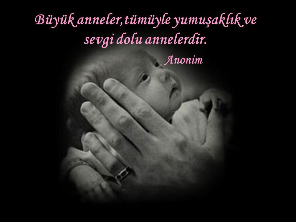 Büyük anneler,tümüyle yumuşaklık ve sevgi dolu annelerdir.