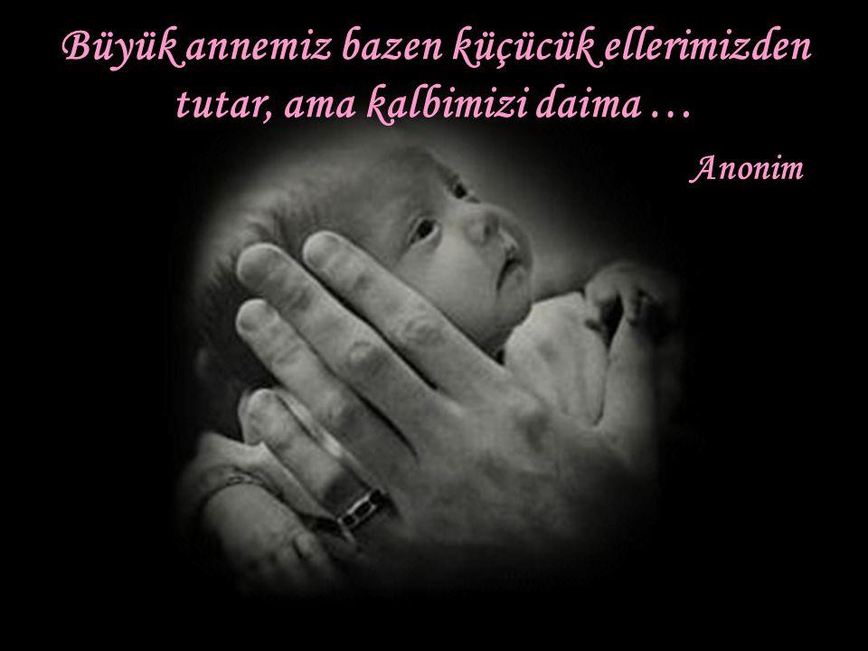 Büyük annemiz bazen küçücük ellerimizden tutar, ama kalbimizi daima …