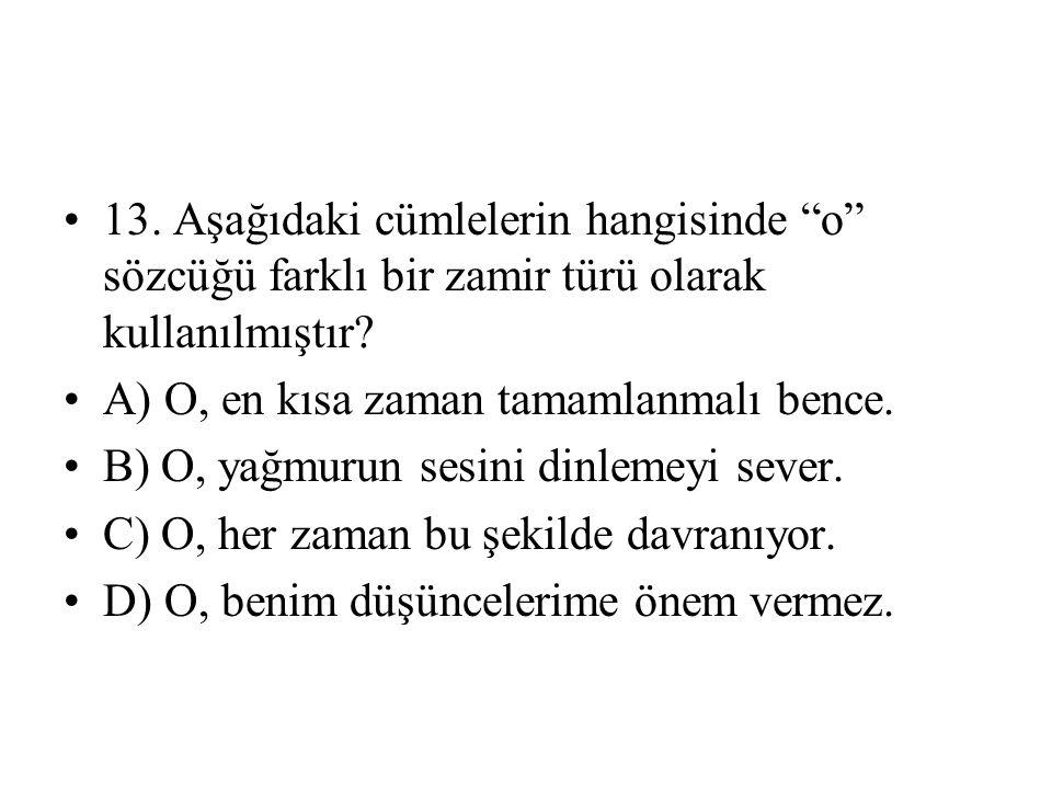 13. Aşağıdaki cümlelerin hangisinde o sözcüğü farklı bir zamir türü olarak kullanılmıştır