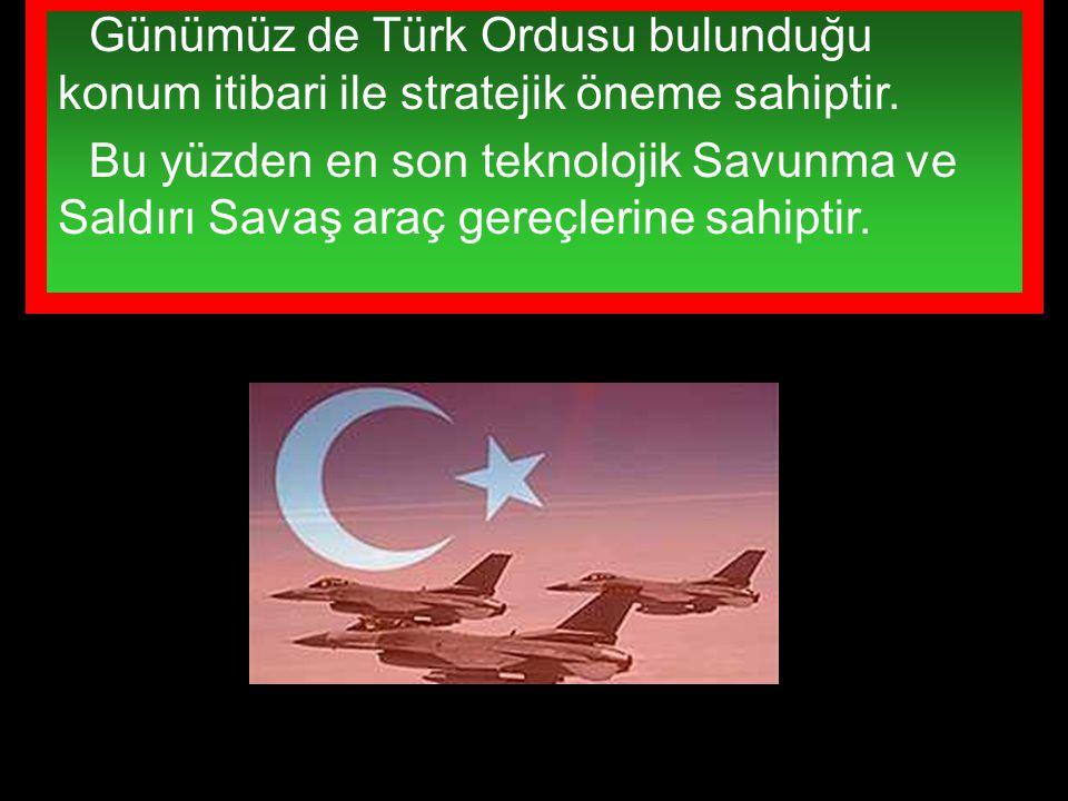 Günümüz de Türk Ordusu bulunduğu konum itibari ile stratejik öneme sahiptir.