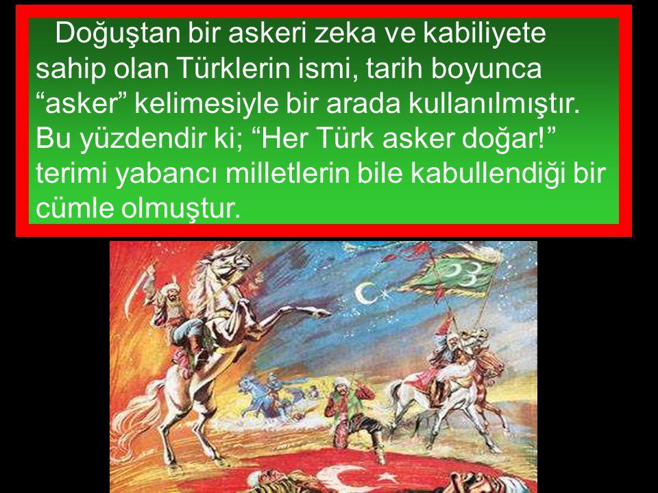 Doğuştan bir askeri zeka ve kabiliyete sahip olan Türklerin ismi, tarih boyunca asker kelimesiyle bir arada kullanılmıştır.