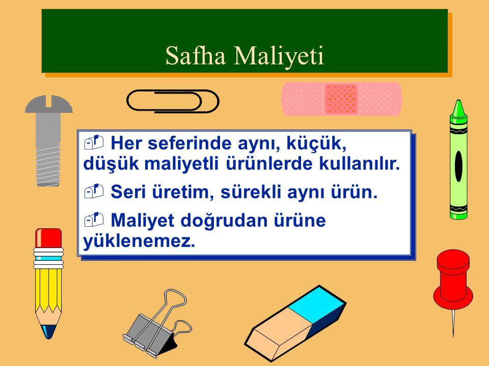 Safha Maliyeti Her seferinde aynı, küçük, düşük maliyetli ürünlerde kullanılır. Seri üretim, sürekli aynı ürün.